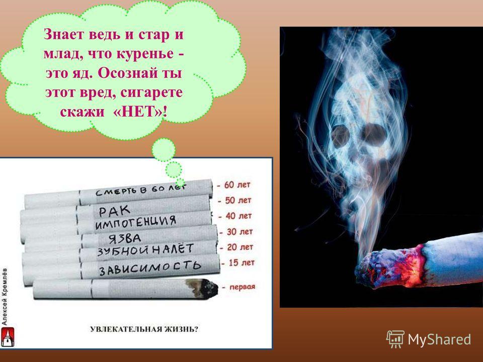 Знает ведь и стар и млад, что куренье - это яд. Осознай ты этот вред, сигарете скажи «НЕТ»!