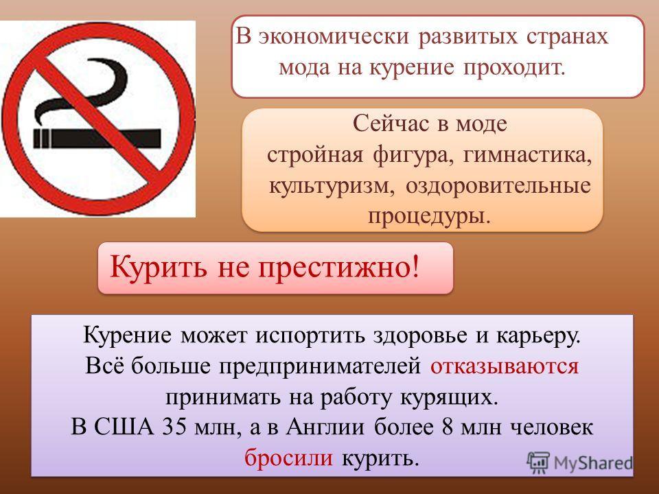 В экономически развитых странах мода на курение проходит. Курение может испортить здоровье и карьеру. Всё больше предпринимателей отказываются принимать на работу курящих. В США 35 млн, а в Англии более 8 млн человек бросили курить. Курение может исп
