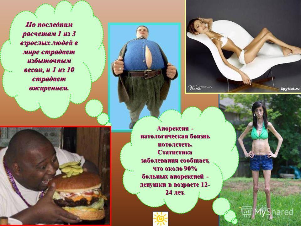 Анорексия - патологическая боязнь потолстеть. Статистика заболевания сообщает, что около 90% больных анорексией - девушки в возрасте 12- 24 лет. По последним расчетам 1 из 3 взрослых людей в мире страдает избыточным весом, и 1 из 10 страдает ожирение