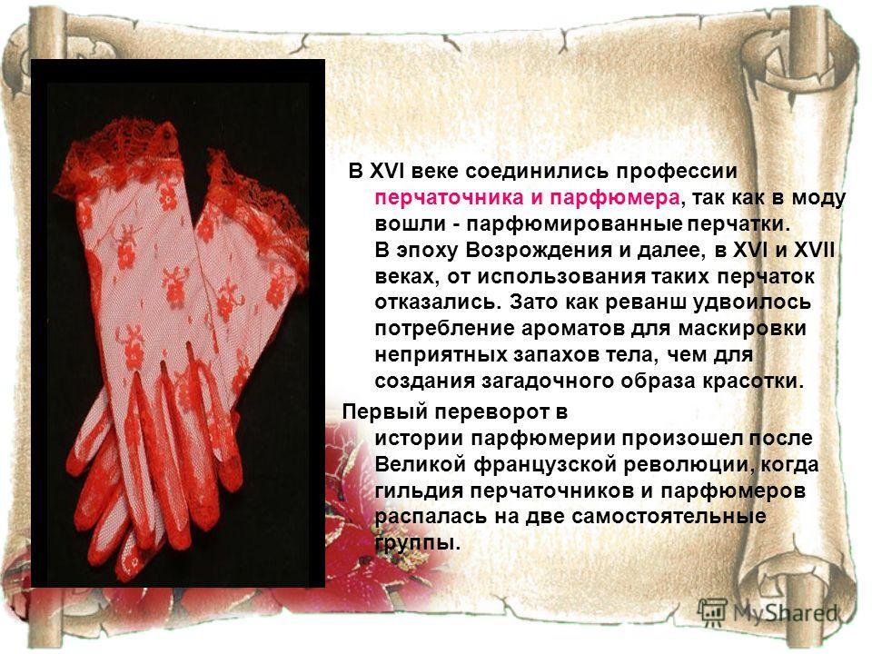 В XVI веке соединились профессии перчаточника и парфюмера, так как в моду вошли - парфюмированные перчатки. В эпоху Возрождения и далее, в XVI и XVII веках, от использования таких перчаток отказались. Зато как реванш удвоилось потребление ароматов дл