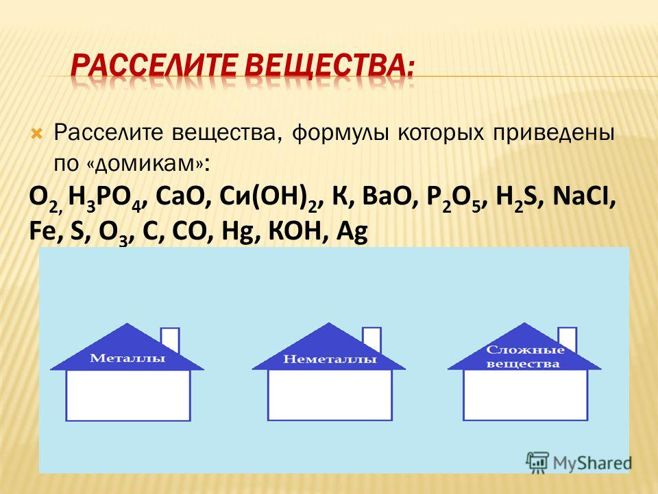 Расселите вещества, формулы которых приведены по «домикам»: О 2, Н 3 РО 4, СаО, Си(ОН) 2, К, ВаО, Р 2 О 5, Н 2 S, NаCI, Fe, S, O 3, С, СО, Hg, КОН, Ag