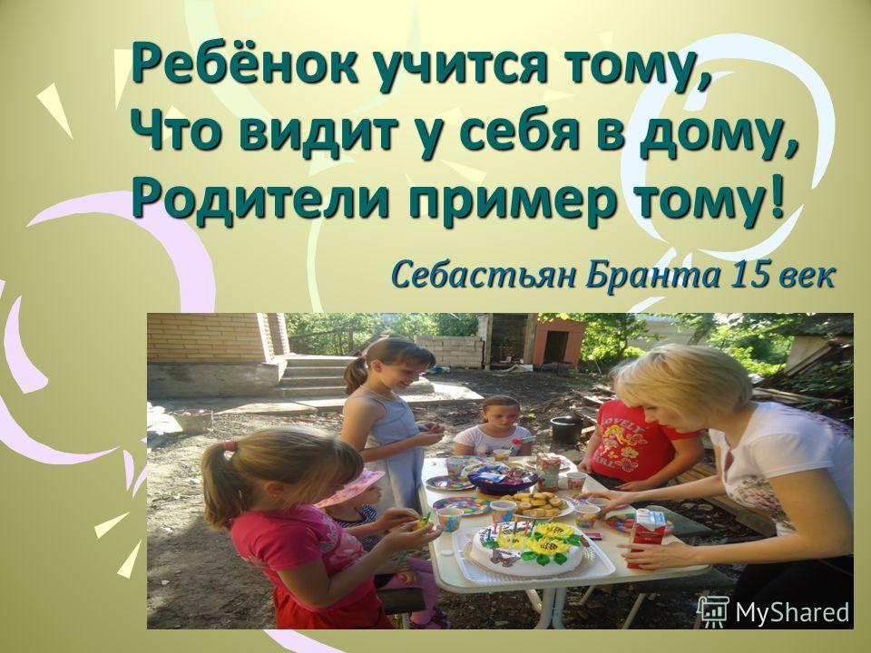 Ребёнок учится тому, Что видит у себя в дому, Родители пример тому! Себастьян Бранта 15 век