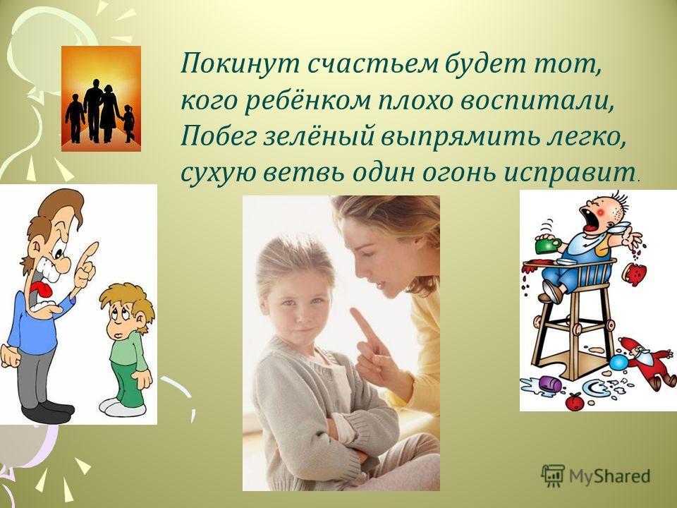 Покинут счастьем будет тот, кого ребёнком плохо воспитали, Побег зелёный выпрямить легко, сухую ветвь один огонь исправит.