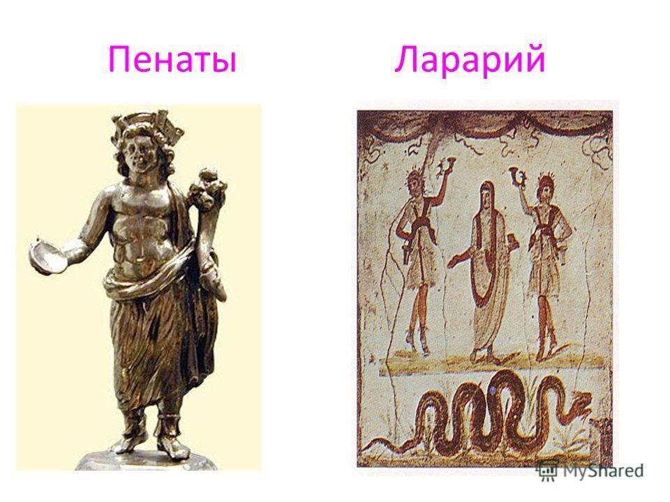 Кроме государственных богов, которые почитались римскими гражданами, Были у римлян еще домашние, семейные боги – лары и пенаты. Ларами назывались добрые ДУШИ УМЕРШИХ ПРЕДКОВ, А пенатами – таинственные существа, хранители кухни и кладовой. Лары и пена