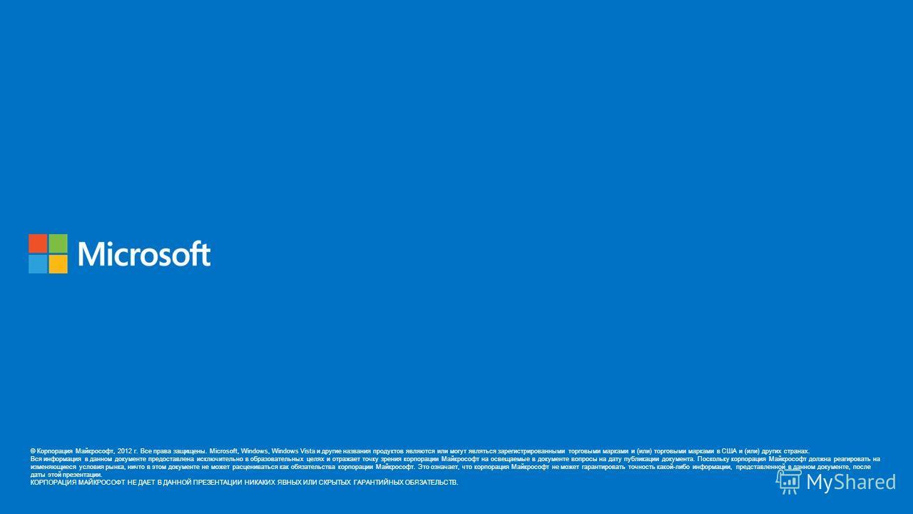 © Корпорация Майкрософт, 2012 г. Все права защищены. Microsoft, Windows, Windows Vista и другие названия продуктов являются или могут являться зарегистрированными торговыми марками и (или) торговыми марками в США и (или) других странах. Вся информаци