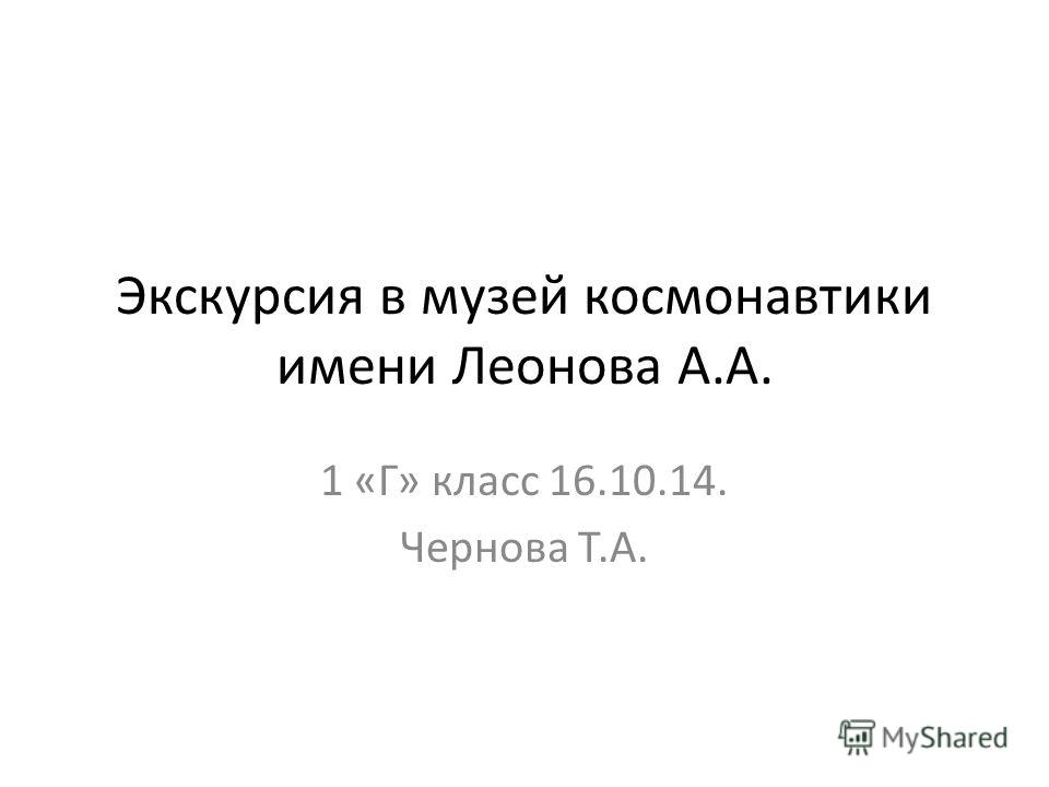 Экскурсия в музей космонавтики имени Леонова А.А. 1 «Г» класс 16.10.14. Чернова Т.А.