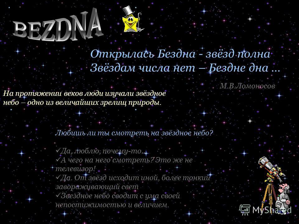 Открылась Бездна - звёзд полна Звёздам числа нет – Бездне дна … На протяжении веков люди изучали звёздное небо – одно из величайших зрелищ природы. Любишь ли ты смотреть на звёздное небо? Да, люблю, почему-то… А чего на него смотреть? Это же не телев