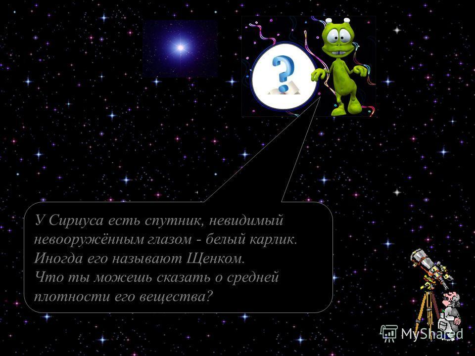 У Сириуса есть спутник, невидимый невооружённым глазом - белый карлик. Иногда его называют Щенком. Что ты можешь сказать о средней плотности его вещества?