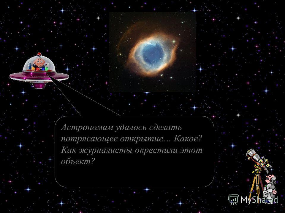 Астрономам удалось сделать потрясающее открытие… Какое? Как журналисты окрестили этот объект?