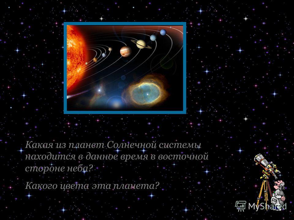 Какая из планет Солнечной системы находится в данное время в восточной стороне неба? Какого цвета эта планета?