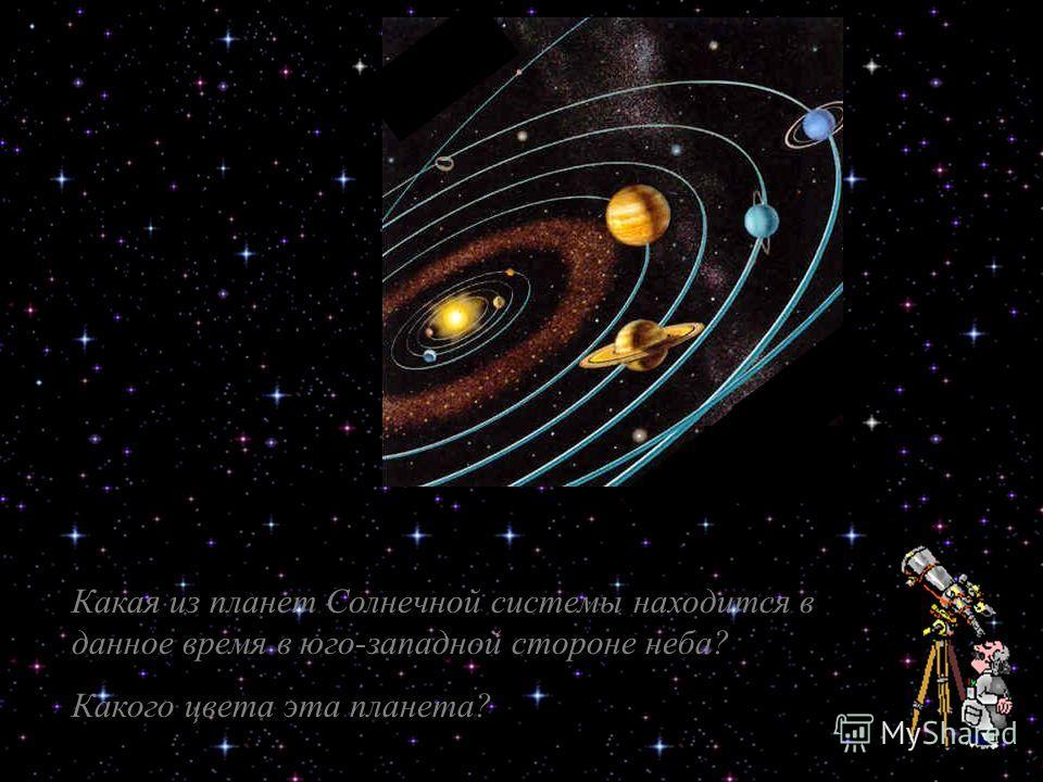 Какая из планет Солнечной системы находится в данное время в юго-западной стороне неба? Какого цвета эта планета?