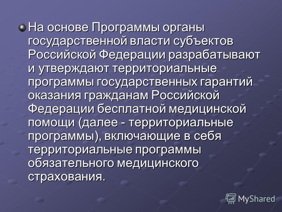 На основе Программы органы государственной власти субъектов Российской Федерации разрабатывают и утверждают территориальные программы государственных гарантий оказания гражданам Российской Федерации бесплатной медицинской помощи (далее - территориаль