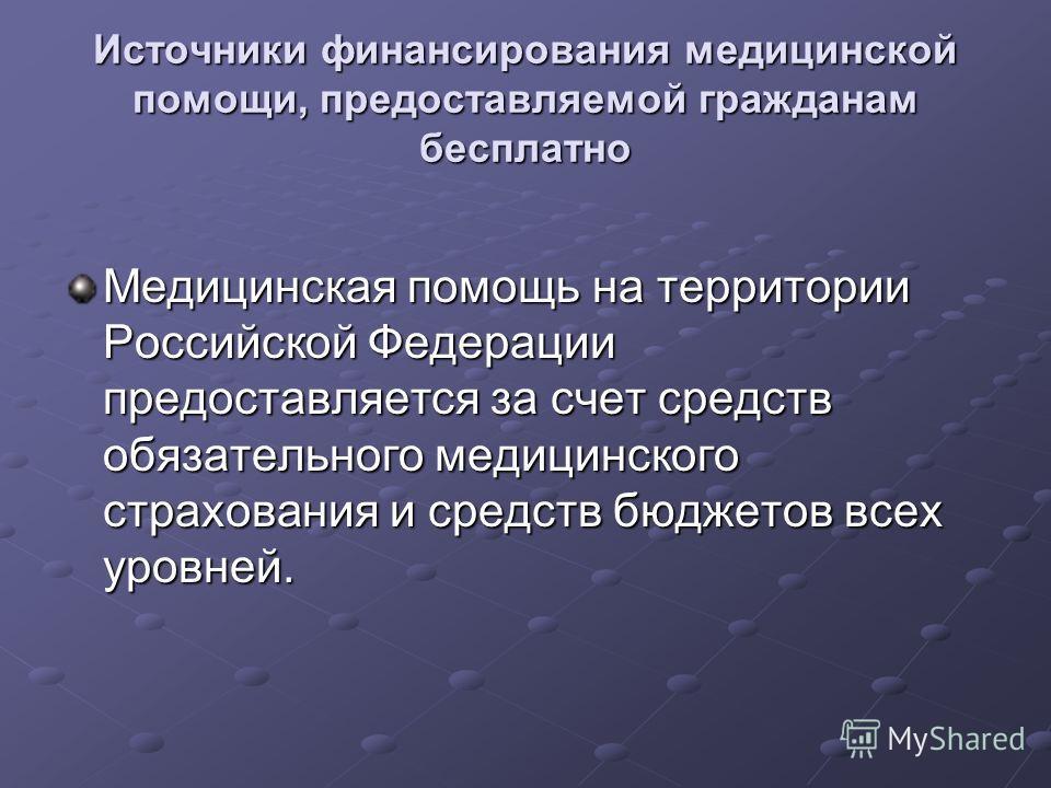 Источники финансирования медицинской помощи, предоставляемой гражданам бесплатно Медицинская помощь на территории Российской Федерации предоставляется за счет средств обязательного медицинского страхования и средств бюджетов всех уровней.