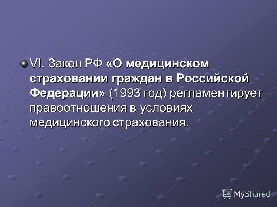VI. Закон РФ «О медицинском страховании граждан в Российской Федерации» (1993 год) регламентирует правоотношения в условиях медицинского страхования.