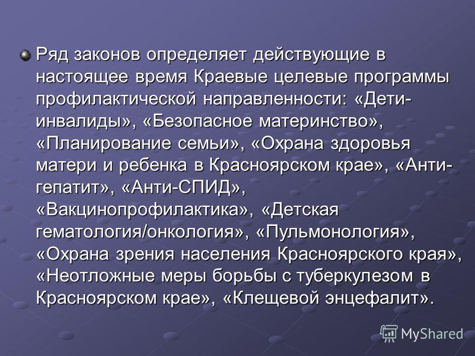 Ряд законов определяет действующие в настоящее время Краевые целевые программы профилактической направленности: «Дети- инвалиды», «Безопасное материнство», «Планирование семьи», «Охрана здоровья матери и ребенка в Красноярском крае», «Анти- гепатит»,