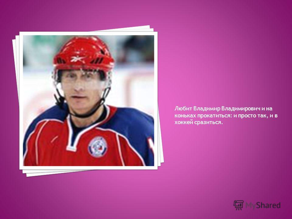 Любит Владимир Владимирович и на коньках прокатиться: и просто так, и в хоккей сразиться.