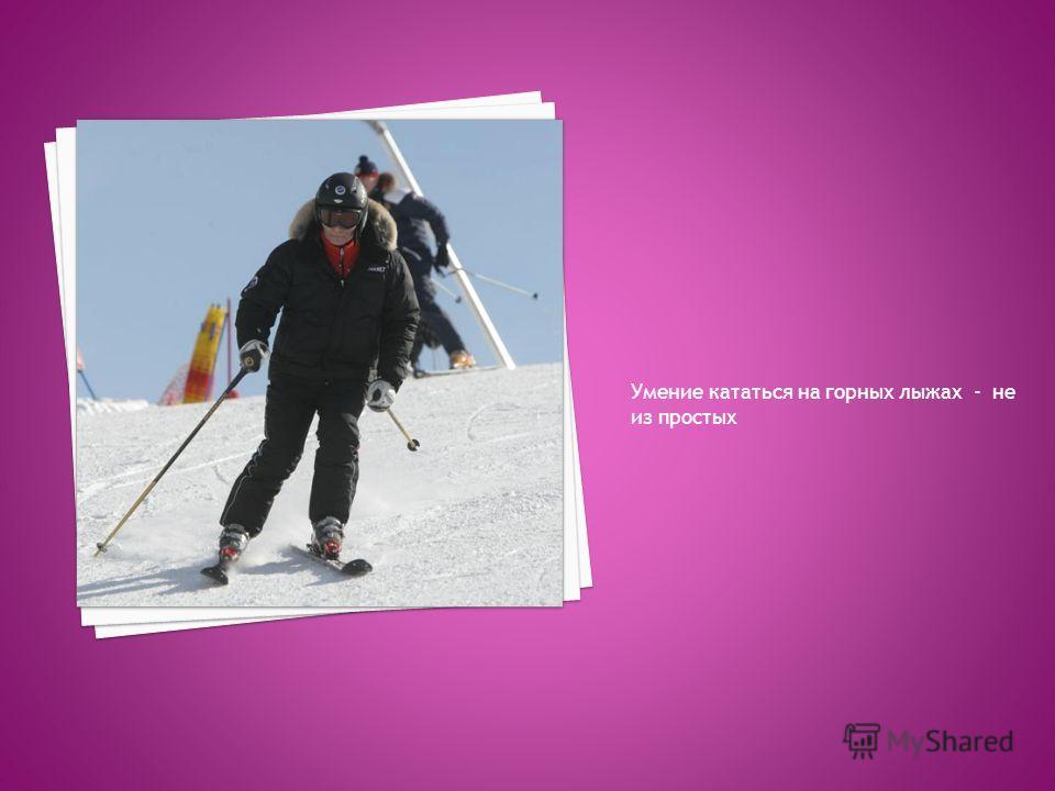 Умение кататься на горных лыжах - не из простых