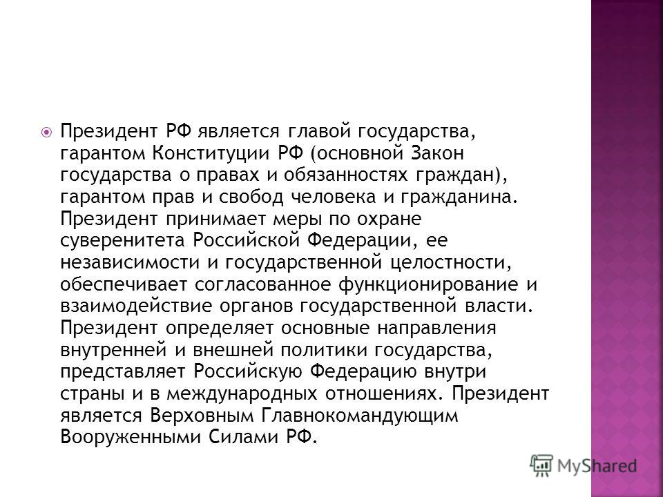 Президент РФ является главой государства, гарантом Конституции РФ (основной Закон государства о правах и обязанностях граждан), гарантом прав и свобод человека и гражданина. Президент принимает меры по охране суверенитета Российской Федерации, ее нез