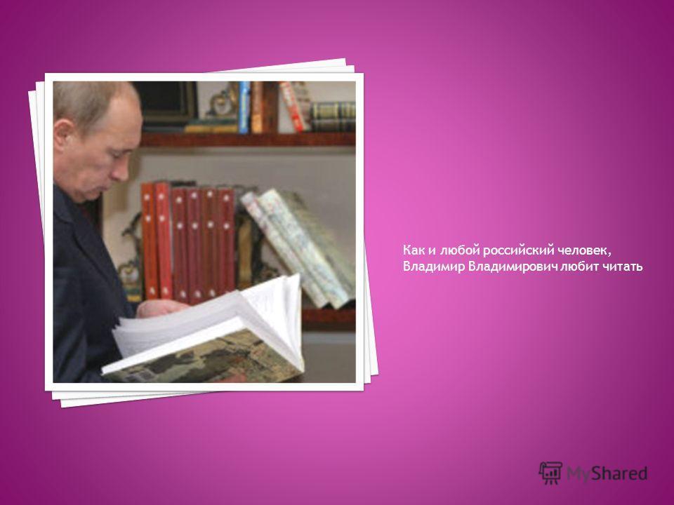 Как и любой российский человек, Владимир Владимирович любит читать