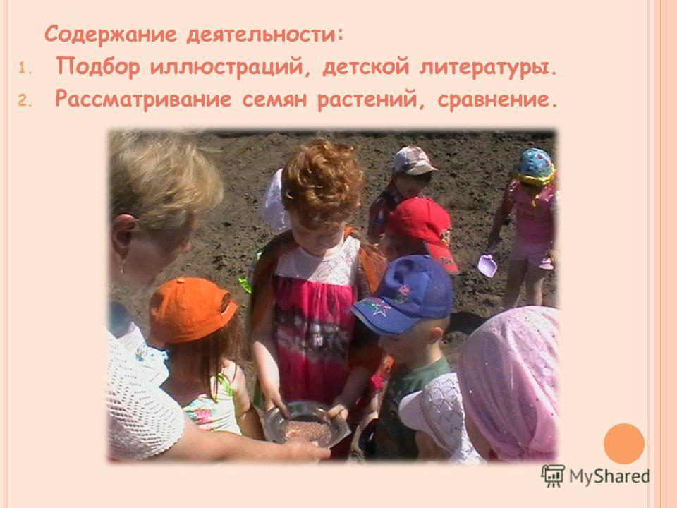 Содержание деятельности: 1. Подбор иллюстраций, детской литературы. 2. Рассматривание семян растений, сравнение.