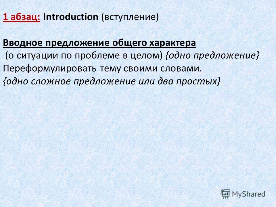 1 абзац: Introduction (вступление) Вводное предложение общего характера (о ситуации по проблеме в целом) {одно предложение} Переформулировать тему своими словами. {одно сложное предложение или два простых}