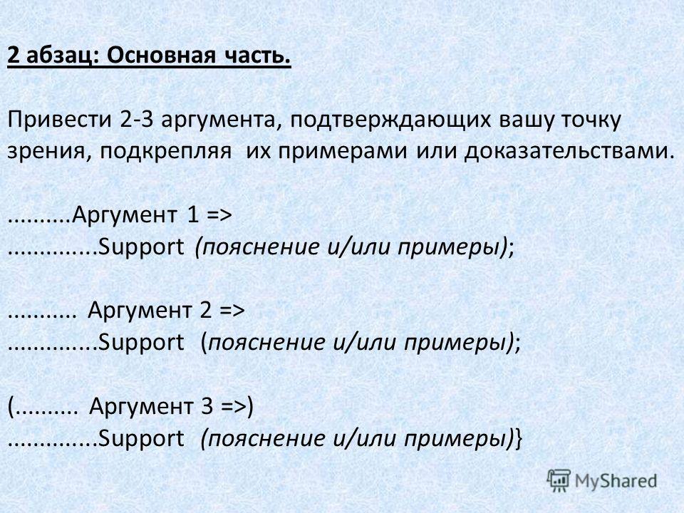 2 абзац: Основная часть. Привести 2-3 аргумента, подтверждающих вашу точку зрения, подкрепляя их примерами или доказательствами...........Аргумент 1 =>..............Support (пояснение и/или примеры);........... Аргумент 2 =>..............Support (поя