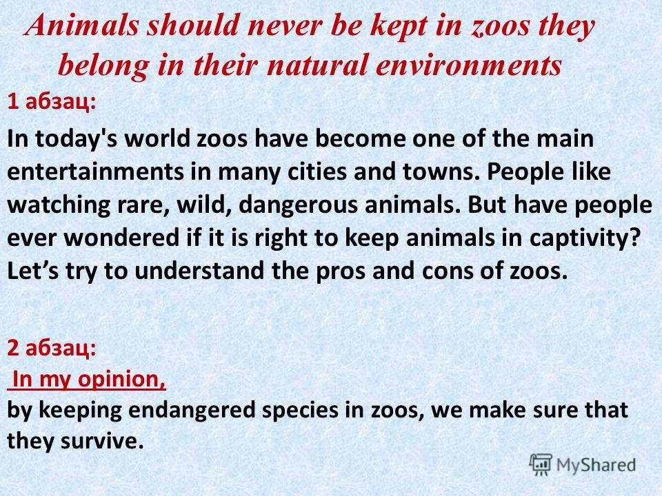 Animals should never be kept in zoos they belong in their natural environments 1 абзац: 2 абзац: In my opinion, by keeping endangered species in zoos, we make sure that they survive. In today's world zoos have become one of the main entertainments in