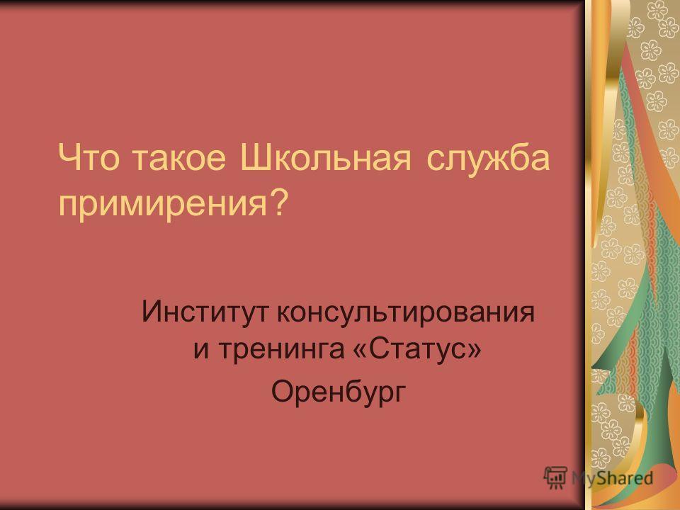 Что такое Школьная служба примирения? Институт консультирования и тренинга «Статус» Оренбург