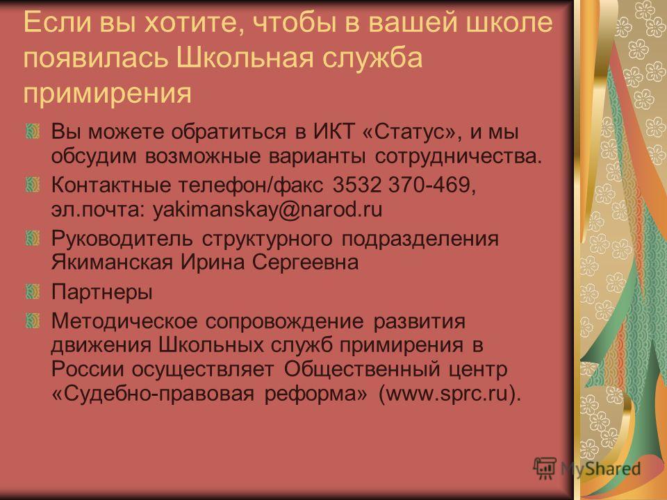 Если вы хотите, чтобы в вашей школе появилась Школьная служба примирения Вы можете обратиться в ИКТ «Статус», и мы обсудим возможные варианты сотрудничества. Контактные телефон/факс 3532 370-469, эл.почта: yakimanskay@narod.ru Руководитель структурно