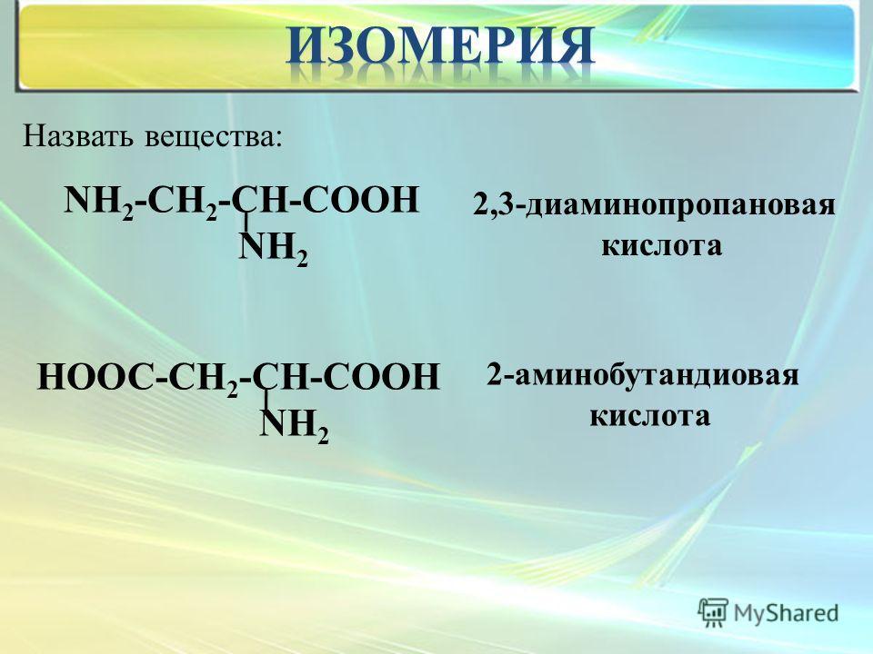 Назвать вещества: NН 2 -СН 2 -СН-СООН NН 2 НООС-СН 2 -СН-СООН NН 2 2,3-диаминопропионовая кислота 2-аминобутандиовая кислота