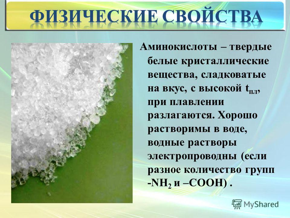 Аминокислоты – твердые белые кристаллические вещества, сладковатые на вкус, с высокой t пл, при плавлении разлагаются. Хорошо растворимы в воде, водные растворы электропроводны (если разное количество групп -NН 2 и –СООН).