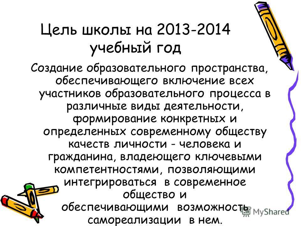 Цель школы на 2013-2014 учебный год Создание образовательного пространства, обеспечивающего включение всех участников образовательного процесса в различные виды деятельности, формирование конкретных и определенных современному обществу качеств личнос