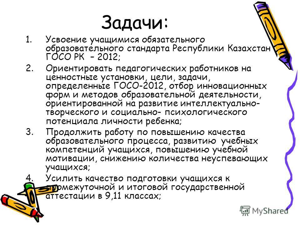 Задачи: 1. Усвоение учащимися обязательного образовательного стандарта Республики Казахстан ГОСО РК – 2012; 2. Ориентировать педагогических работников на ценностные установки, цели, задачи, определенные ГОСО-2012, отбор инновационных форм и методов о