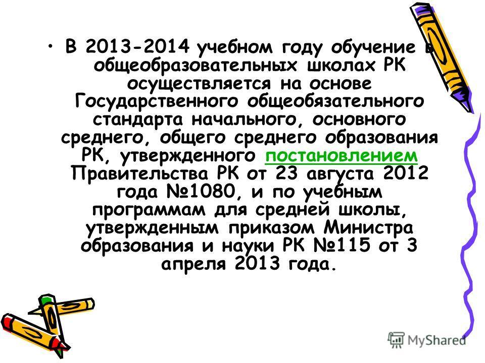 В 2013-2014 учебном году обучение в общеобразовательных школах РК осуществляется на основе Государственного общеобязательного стандарта начального, основного среднего, общего среднего образования РК, утвержденного постановлением Правительства РК от 2