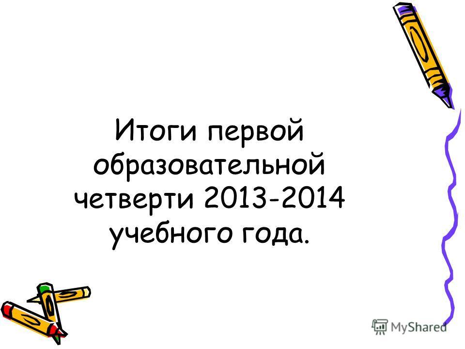 Итоги первой образовательной четверти 2013-2014 учебного года.
