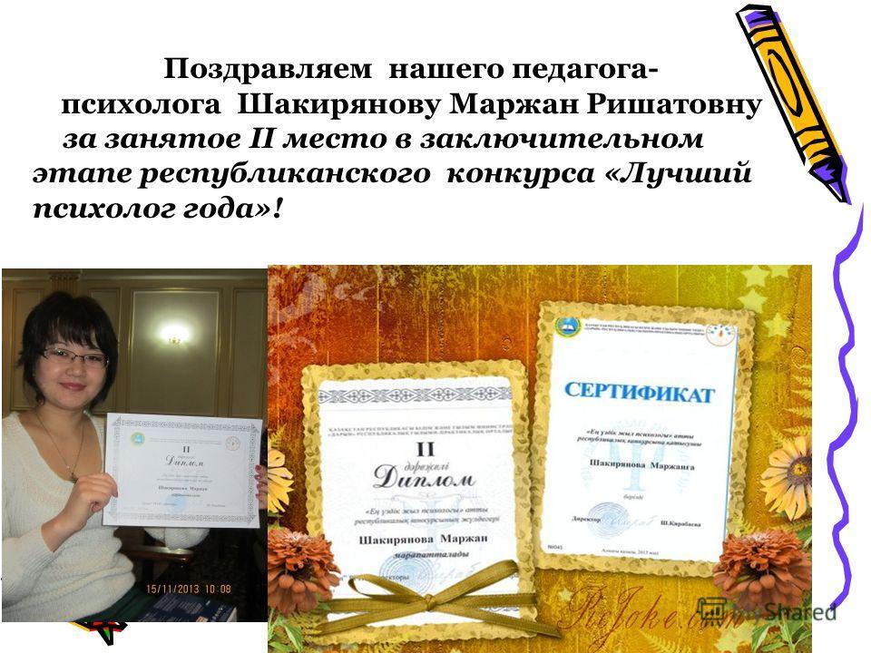Поздравляем нашего педагога- психолога Шакирянову Маржан Ришатовну за занятое II место в заключительном этапе республиканского конкурса «Лучший психолог года»!