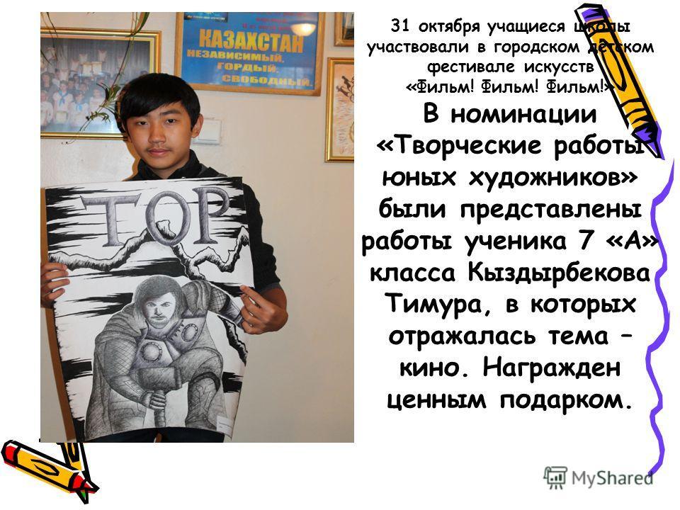 31 октября учащиеся школы участвовали в городском детском фестивале искусств «Фильм! Фильм! Фильм!» В номинации «Творческие работы юных художников» были представлены работы ученика 7 «А» класса Кыздырбекова Тимура, в которых отражалась тема – кино. Н