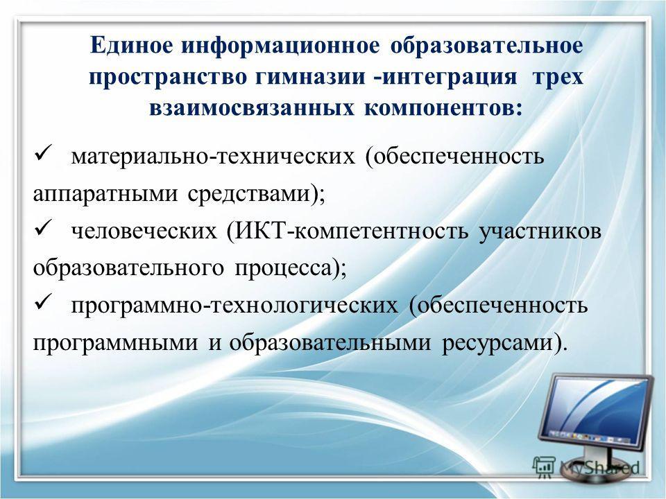 Единое информационное образовательное пространство гимназии -интеграция трех взаимосвязанных компонентов: материально-технических (обеспеченность аппаратными средствами); человеческих (ИКТ-компетентность участников образовательного процесса); програм