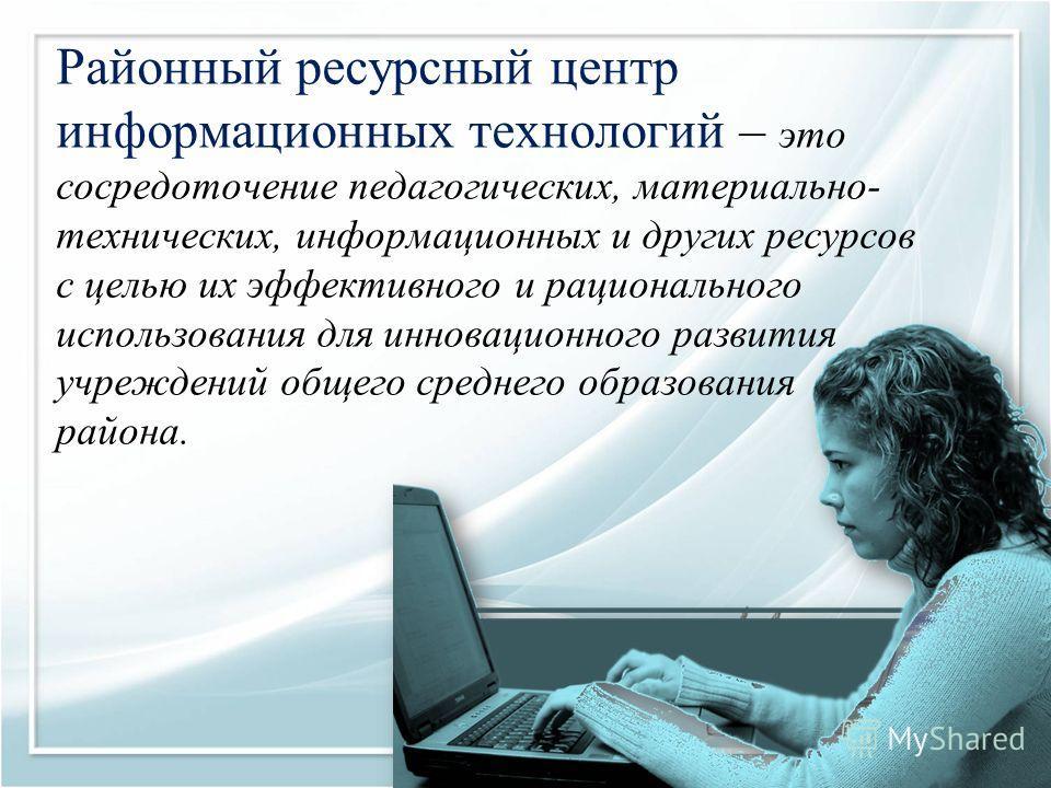 Районный ресурсный центр информационных технологий – это сосредоточение педагогических, материально- технических, информационных и других ресурсов с целью их эффективного и рационального использования для инновационного развития учреждений общего сре