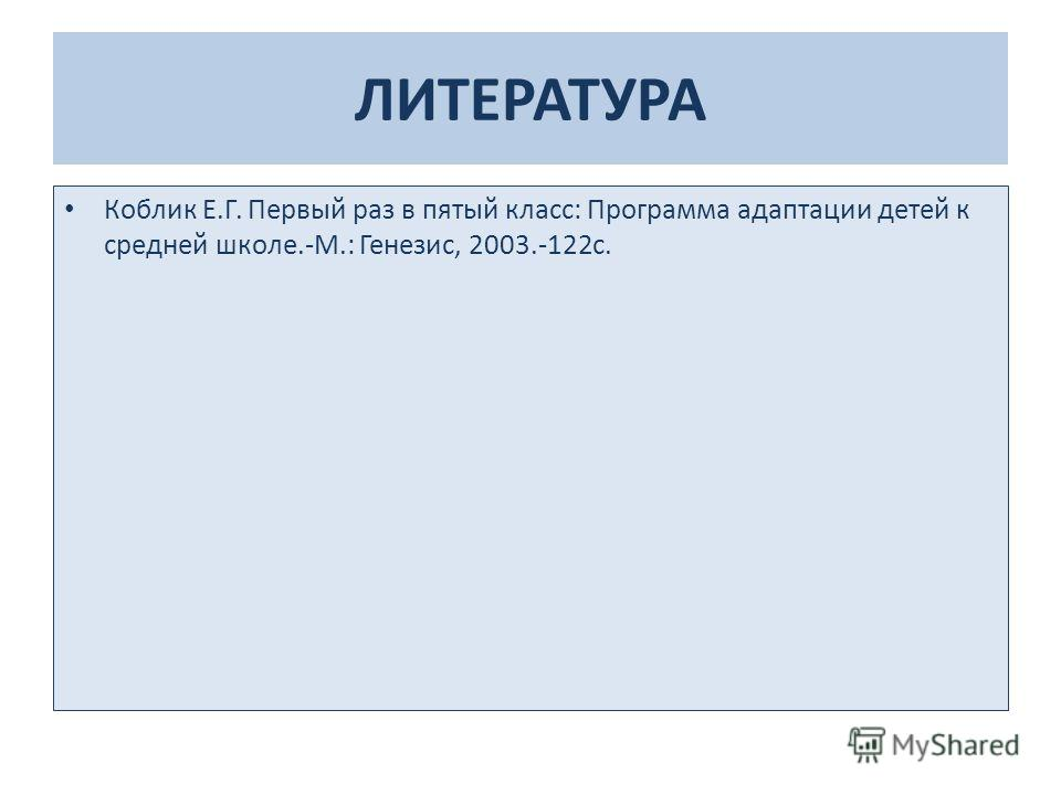 ЛИТЕРАТУРА Коблик Е.Г. Первый раз в пятый класс: Программа адаптации детей к средней школе.-М.: Генезис, 2003.-122 с.