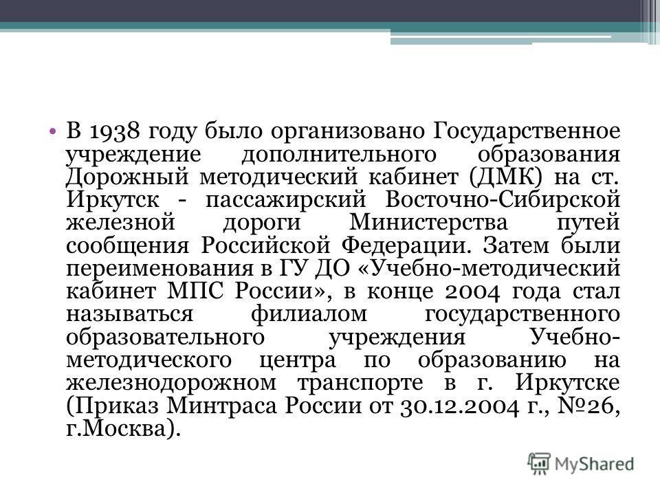 В 1938 году было организовано Государственное учреждение дополнительного образования Дорожный методический кабинет (ДМК) на ст. Иркутск - пассажирский Восточно-Сибирской железной дороги Министерства путей сообщения Российской Федерации. Затем были пе