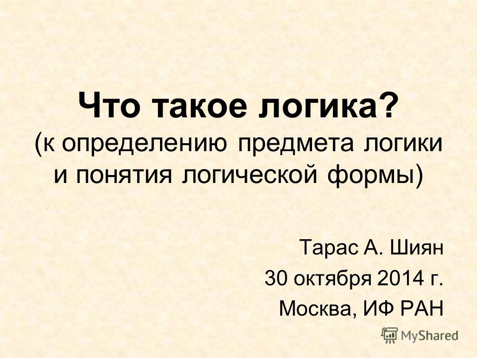 Что такое логика? (к определению предмета логики и понятия логической формы) Тарас А. Шиян 30 октября 2014 г. Москва, ИФ РАН