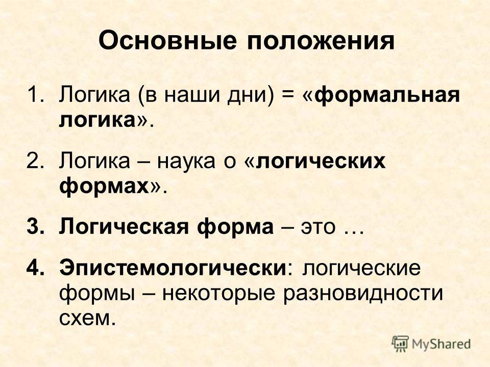 Основные положения 1. Логика (в наши дни) = «формальная логика». 2. Логика – наука о «логических формах». 3. Логическая форма – это … 4.Эпистемологически: логические формы – некоторые разновидности схем.