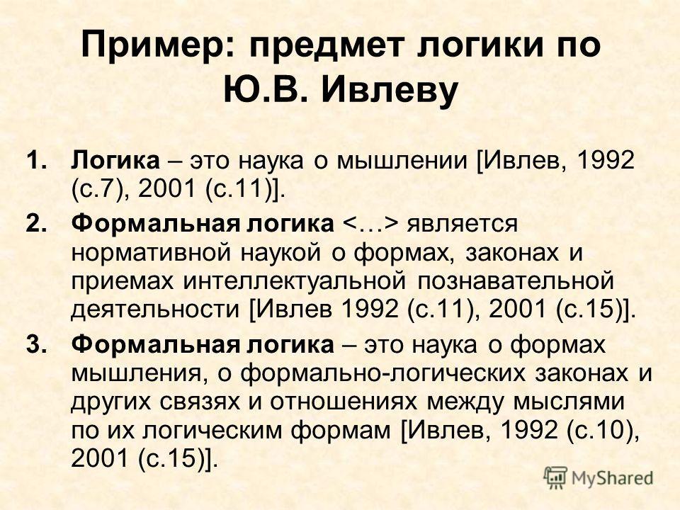 Пример: предмет логики по Ю.В. Ивлеву 1. Логика – это наука о мышлении [Ивлев, 1992 (с.7), 2001 (с.11)]. 2. Формальная логика является нормативной наукой о формах, законах и приемах интеллектуальной познавательной деятельности [Ивлев 1992 (с.11), 200