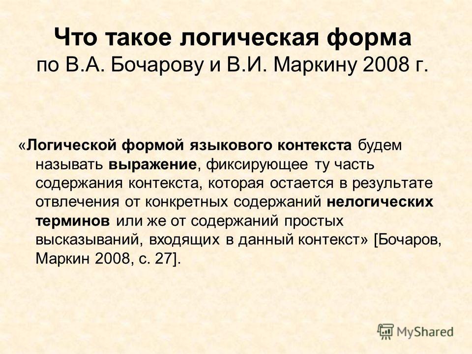 Что такое логическая форма по В.А. Бочарову и В.И. Маркину 2008 г. «Логической формой языкового контекста будем называть выражение, фиксирующее ту часть содержания контекста, которая остается в результате отвлечения от конкретных содержаний нелогичес