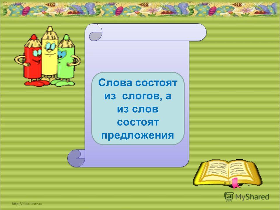 Слова состоят из слогов, а из слов состоят предложения