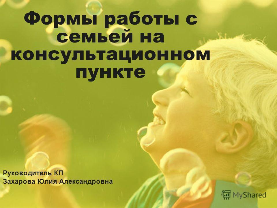 Формы работы с семьей на консультационном пункте Руководитель КП Захарова Юлия Александровна