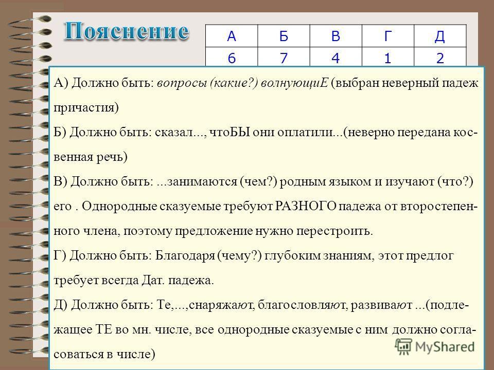 АБВГД 67412 А) Должно быть: вопросы (какие?) волнующиЕ (выбран неверный падеж причастия) Б) Должно быть: сказал..., чтоБЫ они оплатили...(неверно передана кос венная речь) В) Должно быть:...занимаются (чем?) родным языком