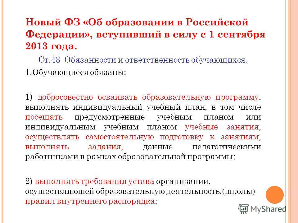 Новый ФЗ «Об образовании в Российской Федерации», вступивший в силу с 1 сентября 2013 года. Ст.43 Обязанности и ответственность обучающихся. 1. Обучающиеся обязаны: 1) добросовестно осваивать образовательную программу, выполнять индивидуальный учебны