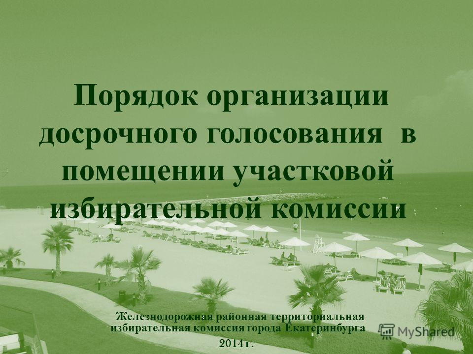 Порядок организации досрочного голосования в помещении участковой избирательной комиссии Железнодорожная районная территориальная избирательная комиссия города Екатеринбурга 2014 г.